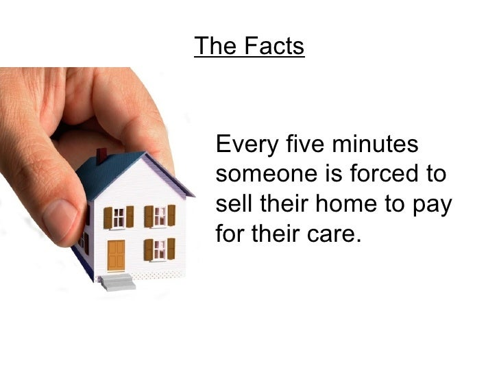 The Facts Every five minutes someone is forced to sell their home to pay for their care.