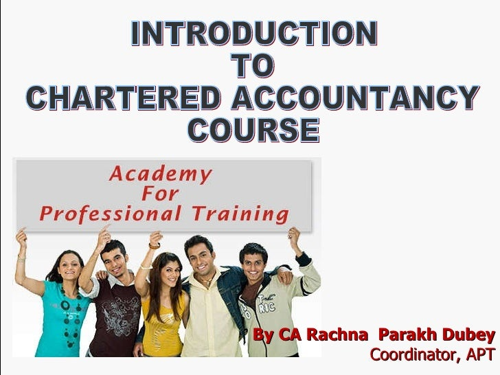 Be Familiar with the Chartered Accountancy Course By CA Rachna Parakh Dubey Coordinator, APT