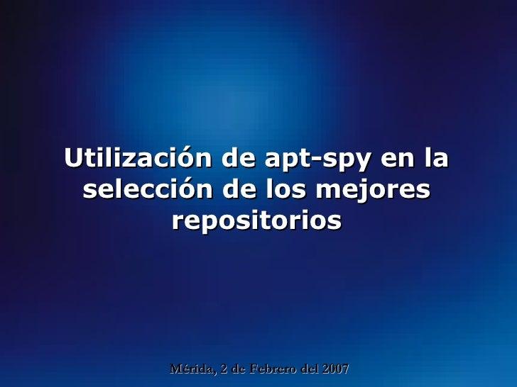 Utilización de apt-spy en la selección de los mejores repositorios Mérida, 2 de Febrero del 2007