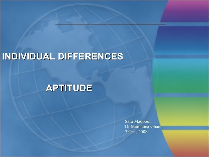 INDIVIDUAL DIFFERENCES APTITUDE Sara Maqbool Dr.Mamoona Ghani 7 Oct., 2008