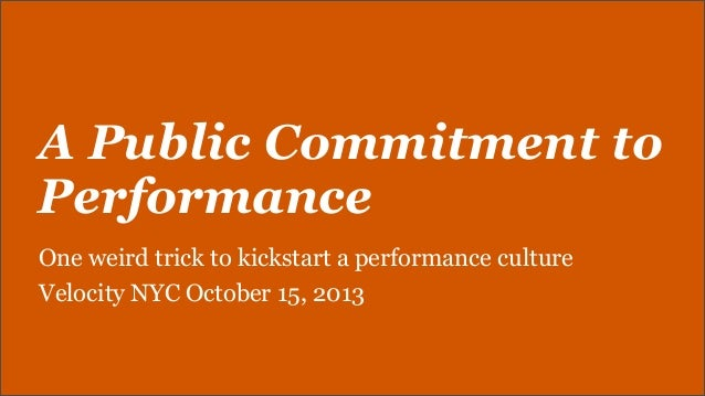 A Public Commitment to Performance One weird trick to kickstart a performance culture Velocity NYC October 15, 2013