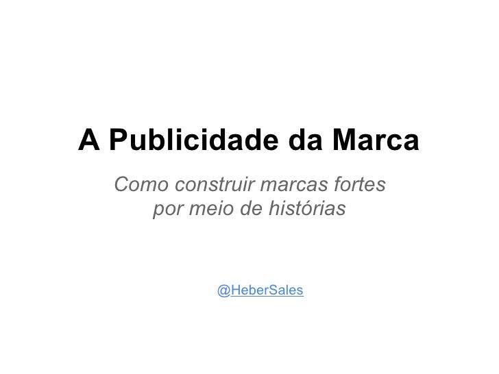 A Publicidade da Marca  Como construir marcas fortes     por meio de histórias            @HeberSales