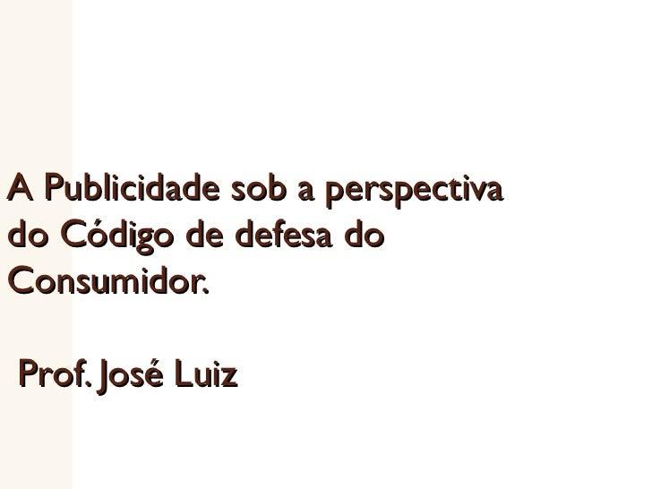 A Publicidade sob a perspectiva do Código de defesa do Consumidor.    Prof. José Luiz