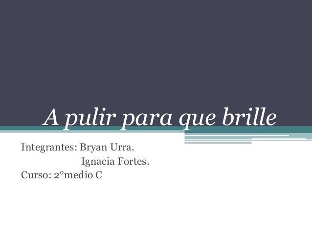 A pulir para que brille Integrantes: Bryan Urra. Ignacia Fortes. Curso: 2°medio C