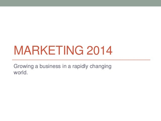 MARKETING 2014 Growing a business in a rapidly changing world.