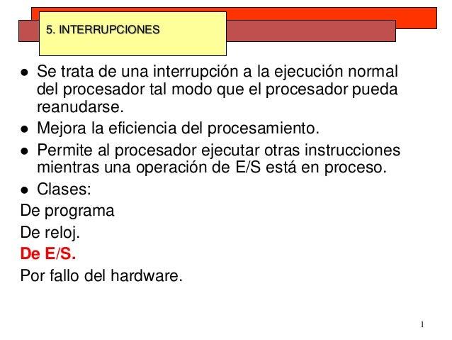 1 5. INTERRUPCIONES  Se trata de una interrupción a la ejecución normal del procesador tal modo que el procesador pueda r...