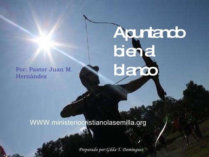 WWW.ministeriocristianolasemilla.org Apuntando bien al blanco Por: Pastor Juan M. Hernández Preparado por:Gilda T. Domíngu...