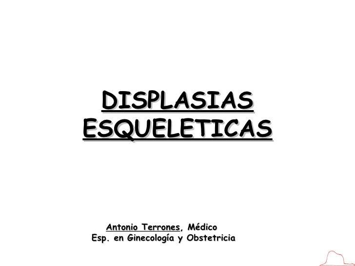 DISPLASIAS ESQUELETICAS Antonio Terrones , Médico  Esp. en Ginecología y Obstetricia