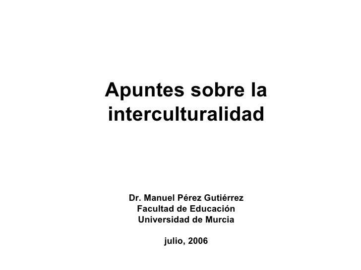 Apuntes sobre la interculturalidad Dr. Manuel Pérez Gutiérrez Facultad de Educación Universidad de Murcia julio, 2006