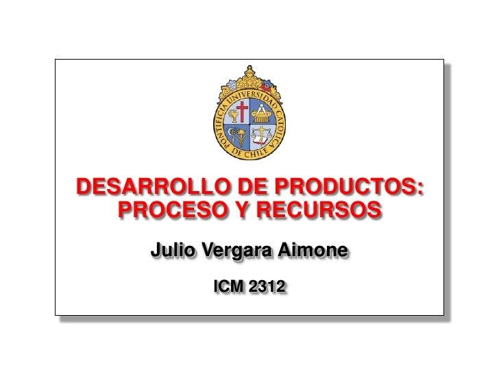 DESARROLLO DE PRODUCTOS:    PROCESO Y RECURSOS      Julio Vergara Aimone            ICM 2312