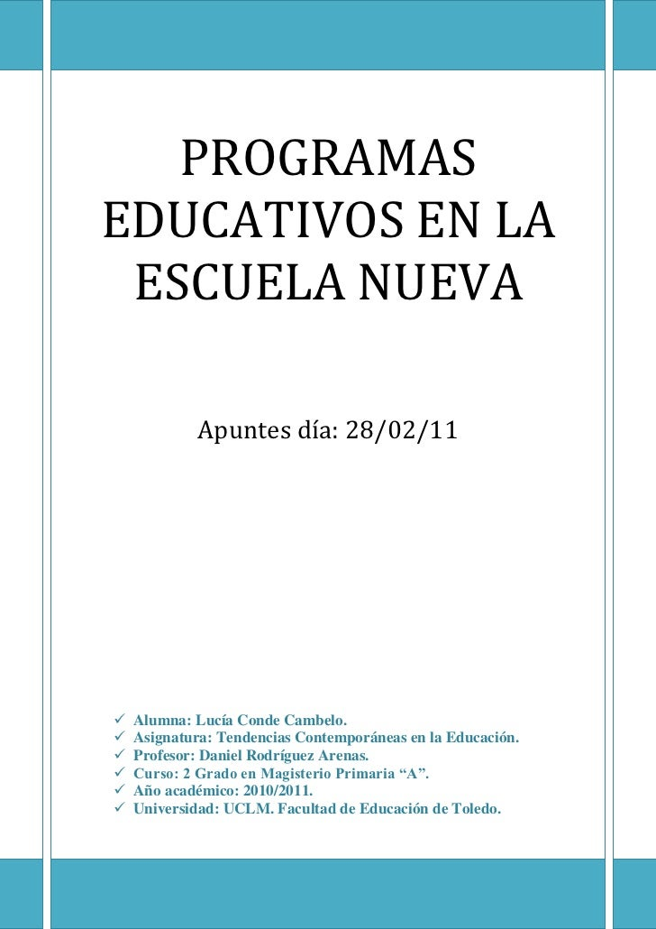 PROGRAMAS EDUCATIVOS EN LA ESCUELA NUEVAApuntes día: 28/02/11 Alumna: Lucía Conde Cambelo.Asignatura: Tendencias Contempor...