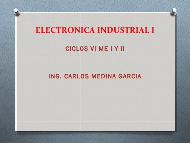 ELECTRONICA INDUSTRIAL I CICLOS VI ME I Y II ING. CARLOS MEDINA GARCIA