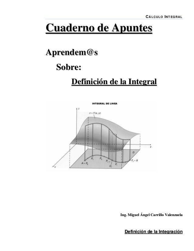 C Á LC UL O I NT E G R AL  Cuaderno de Apuntes Aprendem@s Sobre: Definición de la Integral  Ing. Miguel Ángel Carrillo Val...