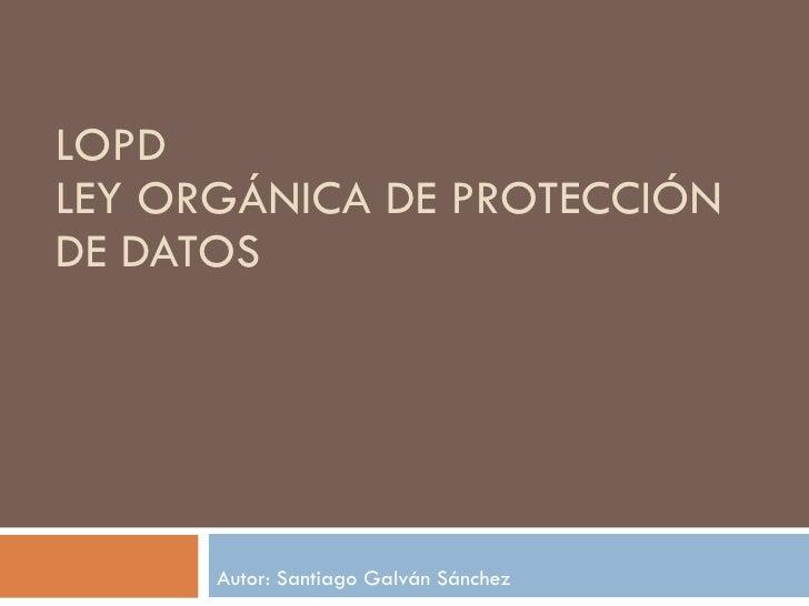 LOPD LEY ORGÁNICA DE PROTECCIÓN DE DATOS Autor: Santiago Galván Sánchez
