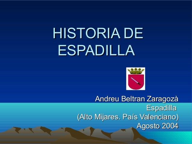 HISTORIA DEHISTORIA DE ESPADILLAESPADILLA Andreu Beltran ZaragozàAndreu Beltran Zaragozà EspadillaEspadilla (Alto Mijares....