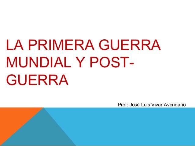 LA PRIMERA GUERRA MUNDIAL Y POST- GUERRA Prof: José Luis Vivar Avendaño