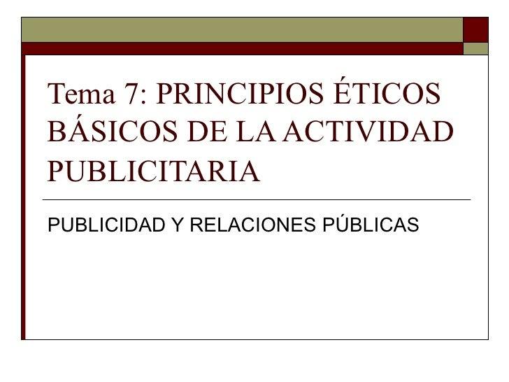 Tema 7: PRINCIPIOS ÉTICOS BÁSICOS DE LA ACTIVIDAD PUBLICITARIA   PUBLICIDAD Y RELACIONES PÚBLICAS
