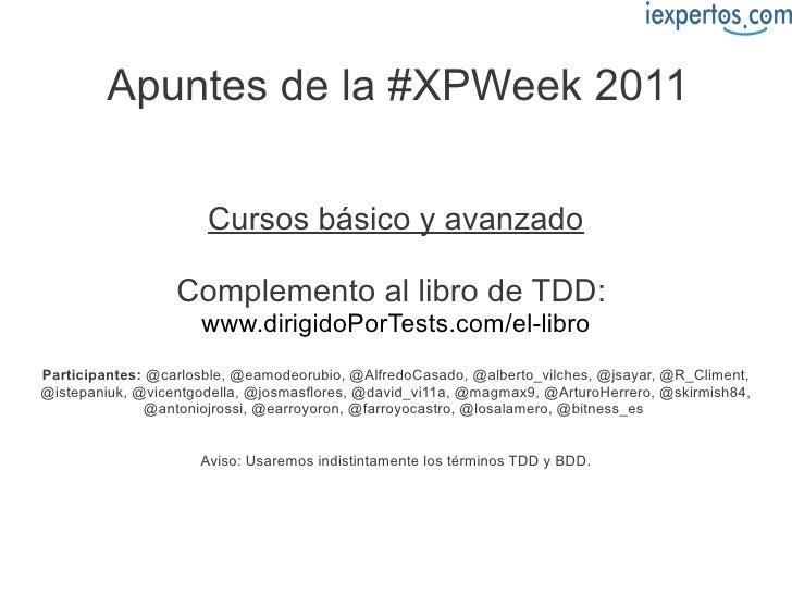 Apuntes de la #XPWeek 2011                      Cursos básico y avanzado                  Complemento al libro de TDD:    ...