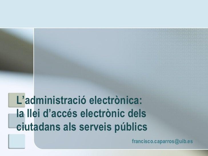 L'administració electrònica:  la llei d'accés electrònic dels ciutadans als serveis públics  [email_address]