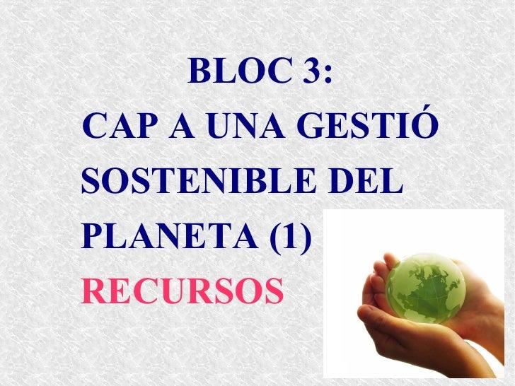 BLOC 3:CAP A UNA GESTIÓSOSTENIBLE DELPLANETA (1)RECURSOS