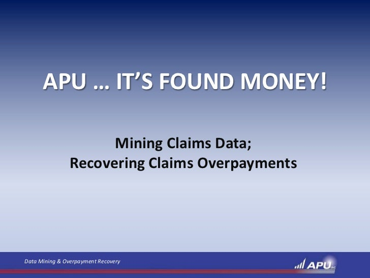 APU … IT'S FOUND MONEY!                      Mining Claims Data;                Recovering Claims OverpaymentsData Mining ...