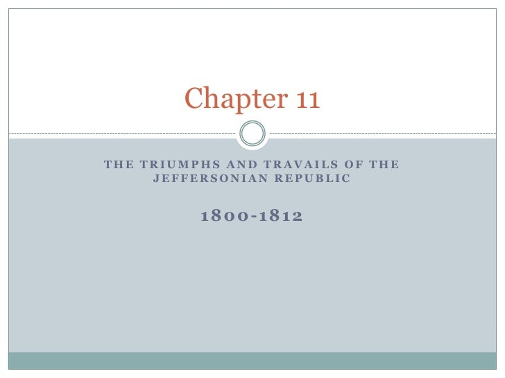 The Triumphs and Travails of the Jeffersonian Republic<br />1800-1812<br />Chapter 11<br />