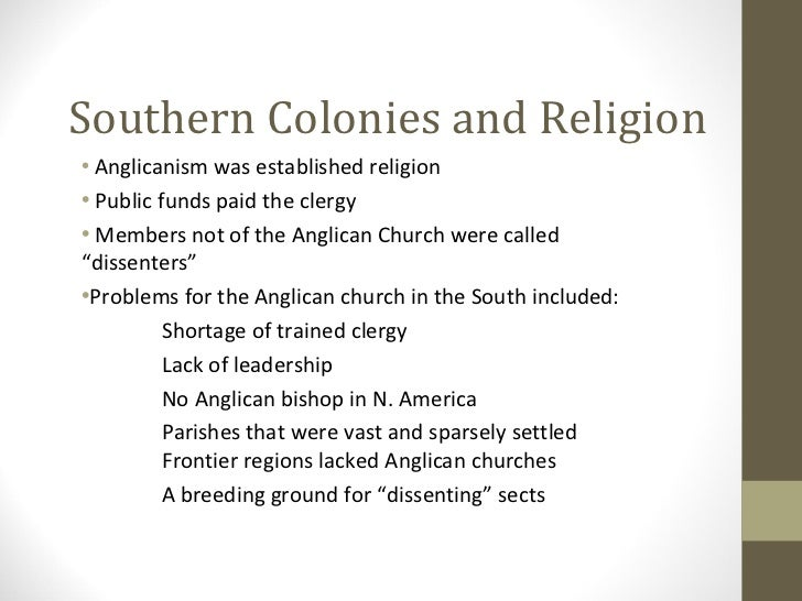 southern colonies religion The southern colonies had many different religions, but were primarily anglicans or baptists the middle colonies also had many different religions, which included.