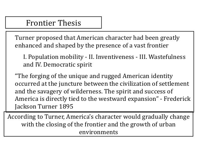 what was the turner thesis The central thesis about the frontier coined by frederick jackson turner, commonly called the frontier thesis, has to do with the origins of the american national character related concepts are the safety valve and successive frontiers.