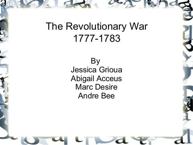 The Revolutionary War 1777-1783 By Jessica Grioua Abigail Acceus Marc Desire Andre Bee
