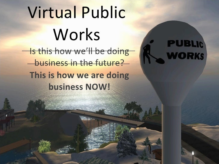 Virtual Public Works Is this how we'll be doing business in the future? This is how we are doing business NOW!