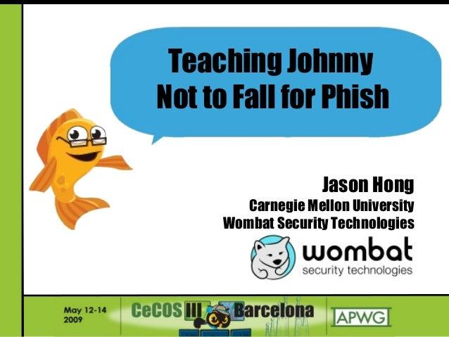 Jason Hong Carnegie Mellon University Wombat Security Technologies Teaching Johnny Not to Fall for Phish
