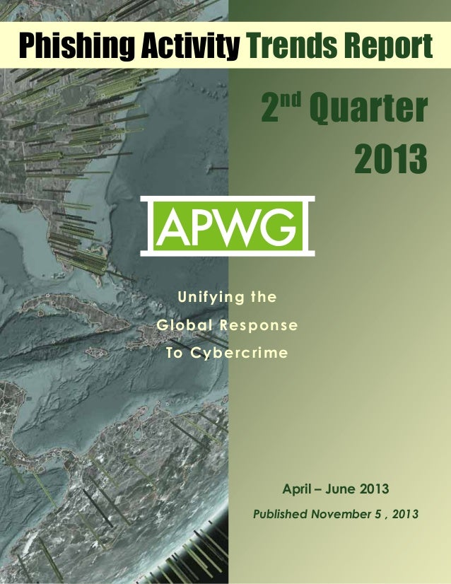 Phishing Activity Trends Report  2 Quarter 2013 nd  !  !  Unifying the Global Response To Cybercrime  April – June 2013 Pu...