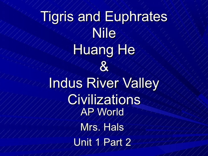 Tigris and Euphrates          Nile      Huang He           & Indus River Valley     Civilizations      AP World      Mrs. ...