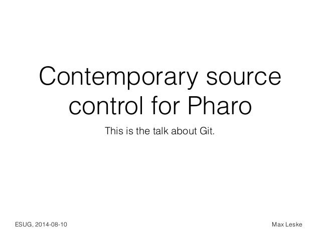 Contemporary source  control for Pharo  This is the talk about Git.  ESUG, 2014-08-10 Max Leske