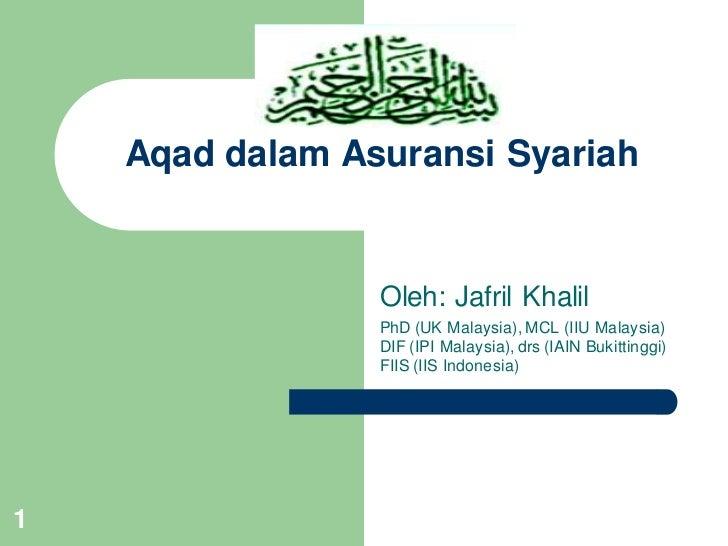 Aqad dalam Asuransi Syariah                 Oleh: Jafril Khalil                 PhD (UK Malaysia), MCL (IIU Malaysia)     ...