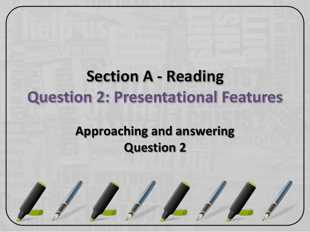 Section A - ReadingQuestion 2: Presentational FeaturesApproaching and answeringQuestion 2