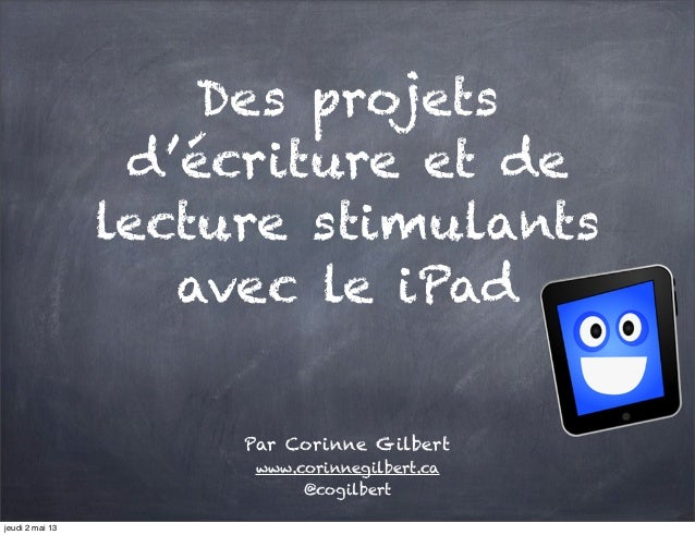 Des projetsd'écriture et delecture stimulantsavec le iPadPar Corinne Gilbertwww.corinnegilbert.ca@cogilbertjeudi 2 mai 13