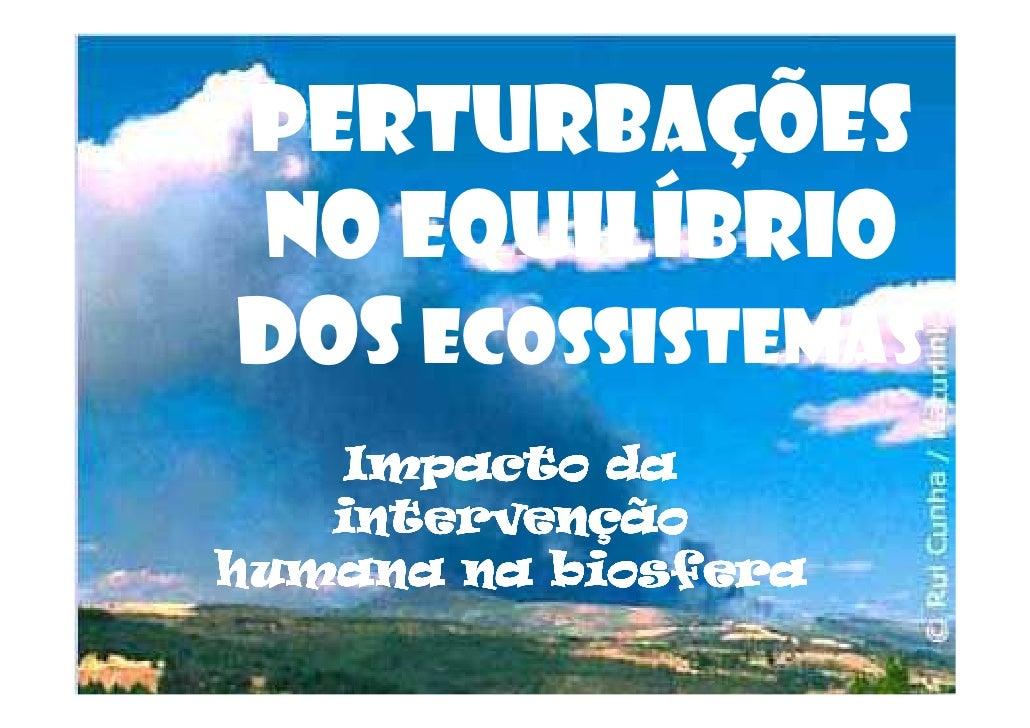 PERTURBAÇÕES NO EQUILÍBRIO DOS ECOSSISTEMAS     Impacto da    intervenção humana na biosfera
