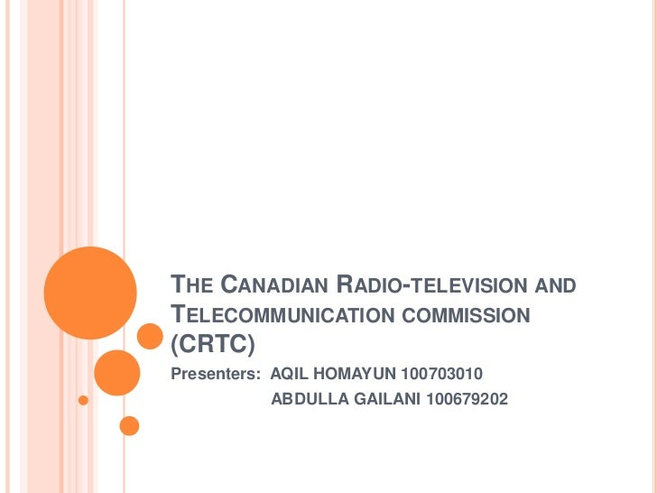 The Canadian Radio-television and Telecommunication commission (CRTC)<br />Presenters:  AQIL HOMAYUN 100703010<br />      ...