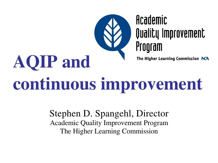 AQIP and continuous improvement Stephen D. Spangehl, Director Academic Quality Improvement Program The Higher Learning Com...