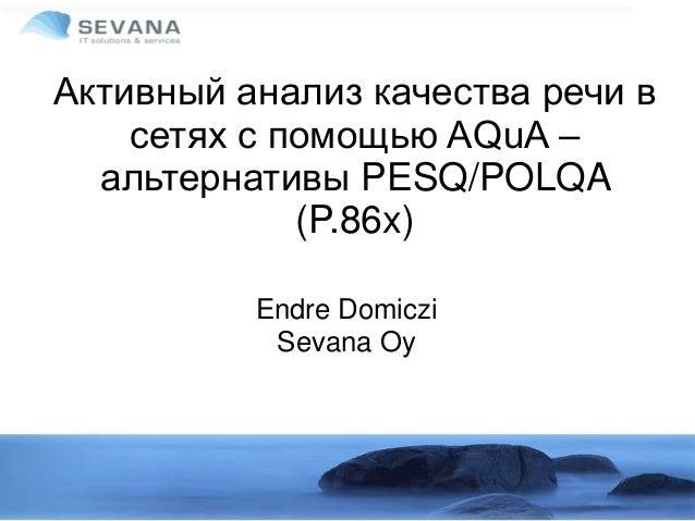 Активный анализ качества речи в сетях с помощью AQuA – альтернативы PESQ/POLQA (P.86x) Endre Domiczi Sevana Oy