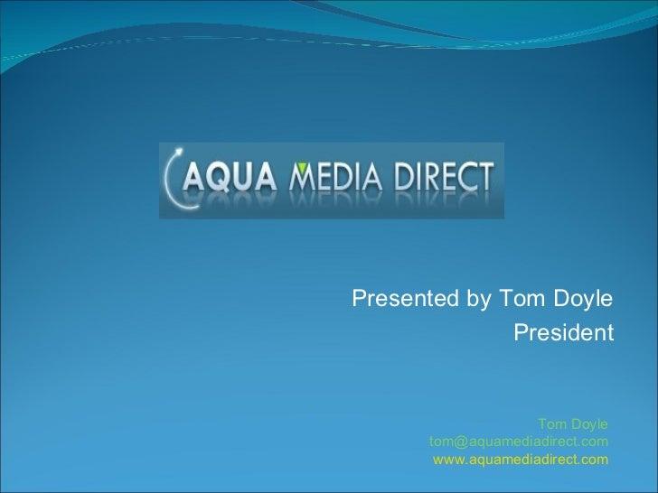 Presented by Tom Doyle President Tom Doyle [email_address] www.aquamediadirect.com
