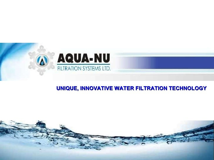 UNIQUE, INNOVATIVE WATER FILTRATION TECHNOLOGY