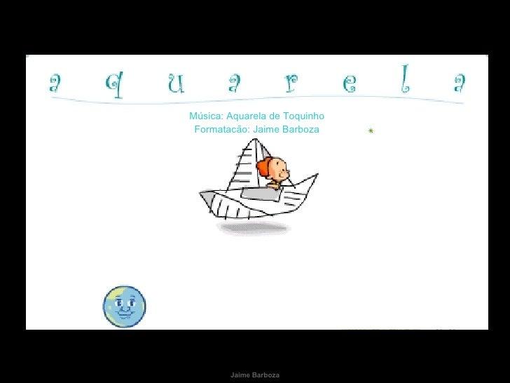 Música: Aquarela de Toquinho Formatacão: Jaime Barboza