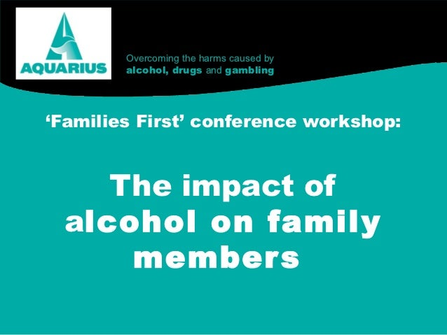 Overcoming the harms caused by        alcohol, drugs and gambling'Families First' conference workshop:    The impact of al...