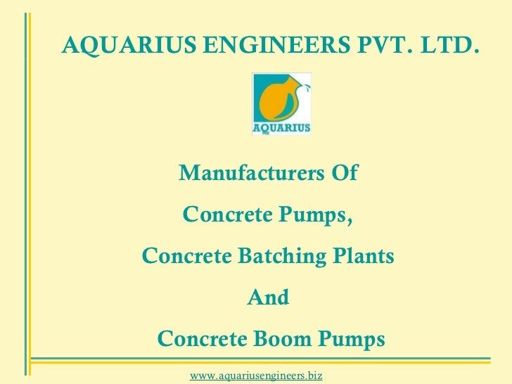 www.aquariusengineers.biz AQUARIUS ENGINEERS PVT. LTD. Manufacturers Of  Concrete Pumps,  Concrete Batching Plants  And  C...