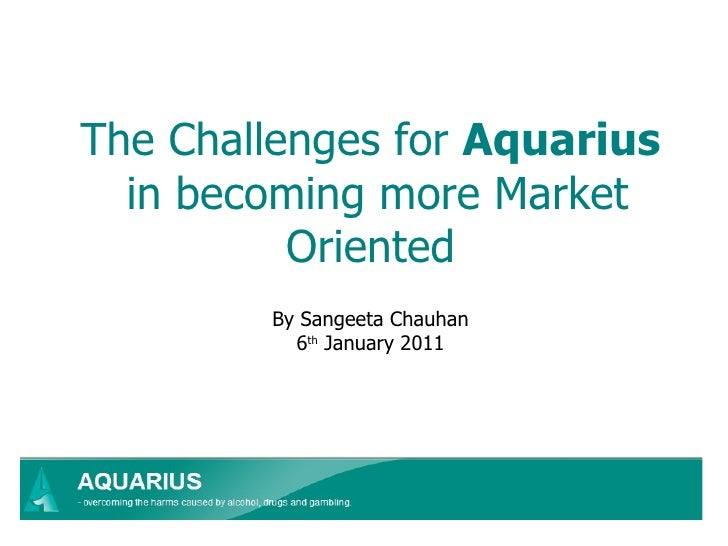 The Challenges for  Aquarius  in becoming more Market Oriented By Sangeeta Chauhan 6 th  January 2011