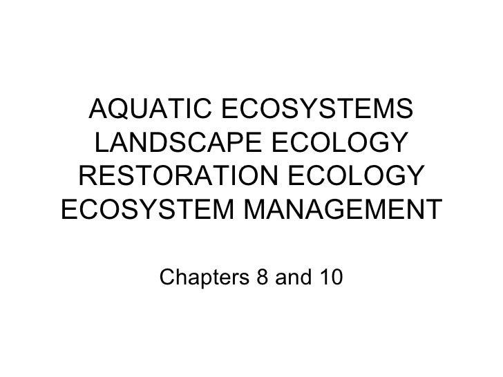 AQUATIC ECOSYSTEMS  LANDSCAPE ECOLOGY RESTORATION ECOLOGYECOSYSTEM MANAGEMENT     Chapters 8 and 10