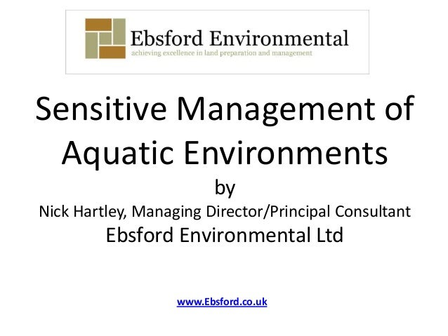 Sensitive Management ofAquatic EnvironmentsbyNick Hartley, Managing Director/Principal ConsultantEbsford Environmental Ltd...