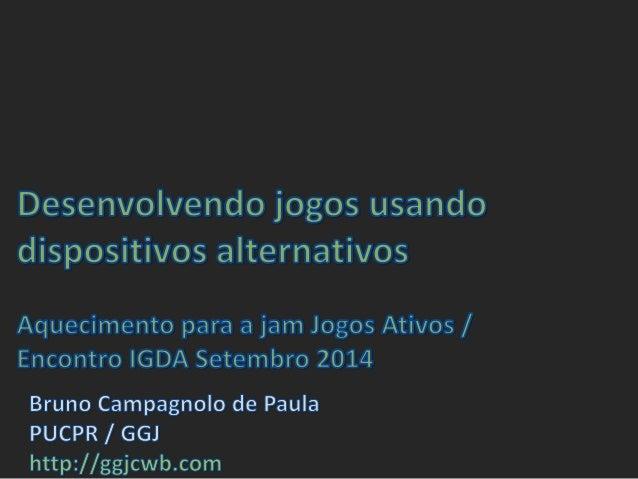 Desenvolvendo jogos usando dispositivos alternativos  Aquecimento para a jam Jogos Ativos /  Encontro IGDA Setembro 2014  ...